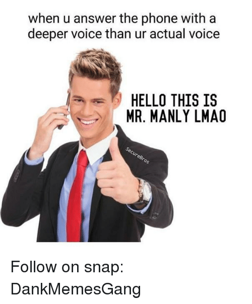 Hello, Lmao, and Memes: when u answer the phone with a  deeper voice than ur actual voice  HELLO THIS IS  MR. MANLY LMAO Follow on snap: DankMemesGang