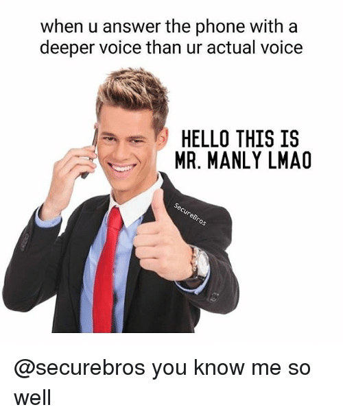 Hello, Lmao, and Memes: when u answer the phone with a  deeper voice than ur actual voice  HELLO THIS IS  MR. MANLY LMAO @securebros you know me so well
