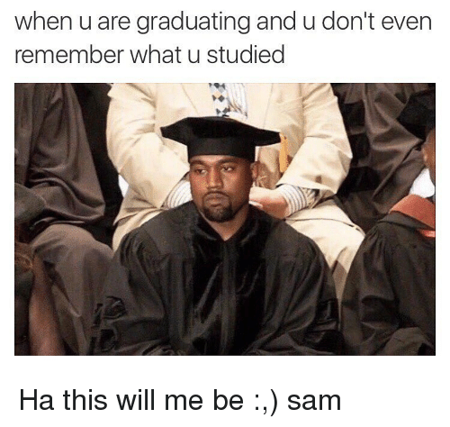 Memes, What U, and 🤖: when u are graduating and u don't even  remember what u studied Ha this will me be :,) ≪sam≫
