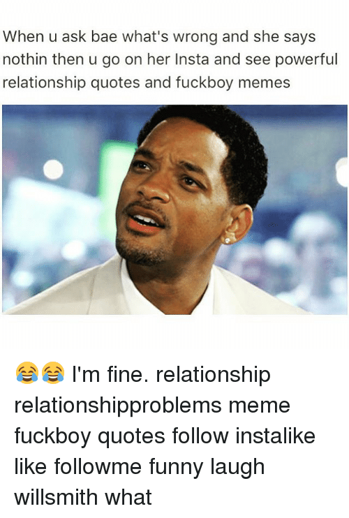 Bae, Funny, and Meme: When u ask bae what's wrong and she says  nothin then u go on her Insta and see powerful  relationship quotes and fuckboy memes 😂😂 I'm fine. relationship relationshipproblems meme fuckboy quotes follow instalike like followme funny laugh willsmith what