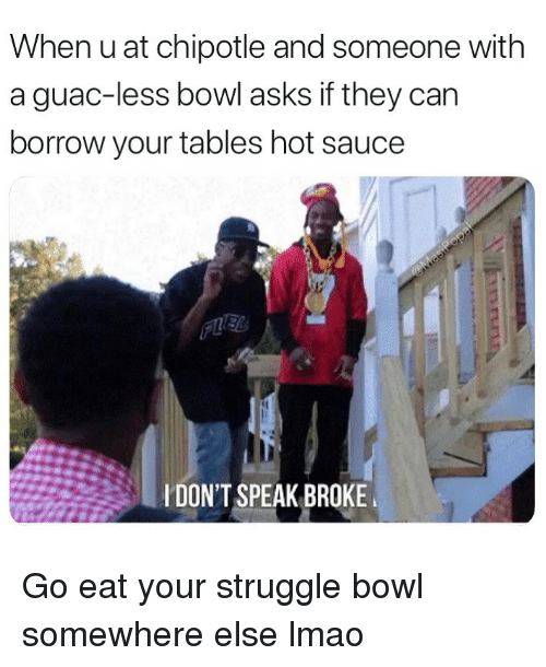 Chipotle, Funny, and Lmao: When u at chipotle and someone with  a guac-less bowl asks if they can  borrow your tables hot sauce  IDONT SPEAK BROKE Go eat your struggle bowl somewhere else lmao