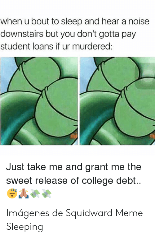College, Meme, and Squidward: when u bout to sleep and hear a noise  downstairs but you don't gotta pay  student loans if ur murdered  Just take me and grant me the  sweet release of college debt.. Imágenes de Squidward Meme Sleeping