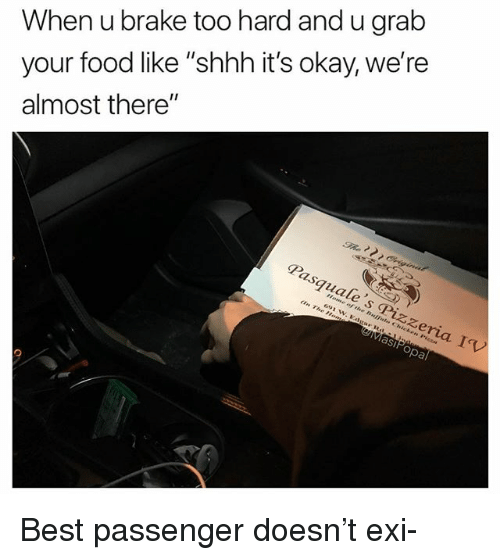 """Food, Funny, and Best: When u brake too hard and u grab  your food like """"shhh it's okay, we're  almost there""""  Pasquale's ⓟizzeria I(V  691 w. Eagar Rdr  eMasiPopa Best passenger doesn't exi-"""