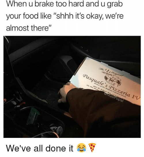 """Dank, Food, and Okay: When u brake too hard and u grab  your food like """"shhh it's okay, we're  almost there""""  Pasquale 's Pizzeria IV  MasiPopa We've all done it 😂🍕"""
