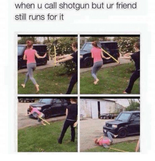Memes, 🤖, and Shotgun: when u call shotgun but ur friend  still runs for it