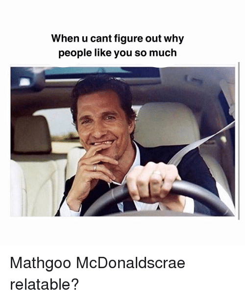 Memes, Relatable, and 🤖: When u cant figure out why  people like you so much Mathgoo McDonaldscrae relatable?