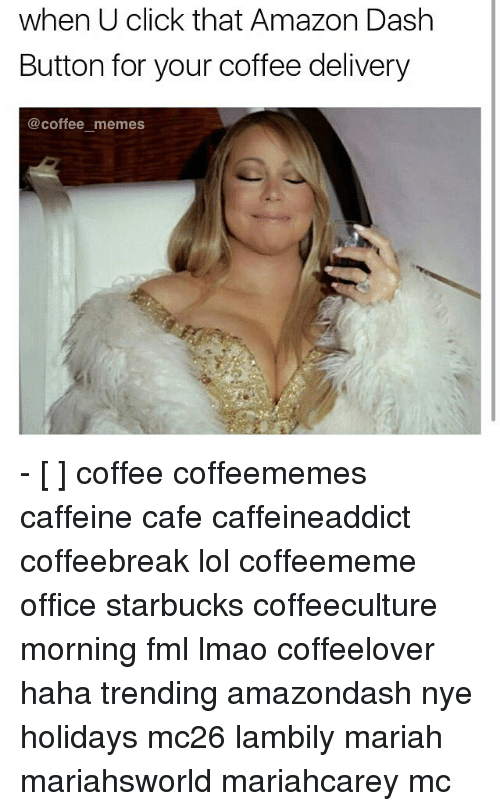 Amazon, Fml, and Memes: when U click that Amazon Dash  Button for your coffee delivery  coffee memes - [ ] coffee coffeememes caffeine cafe caffeineaddict coffeebreak lol coffeememe office starbucks coffeeculture morning fml lmao coffeelover haha trending amazondash nye holidays mc26 lambily mariah mariahsworld mariahcarey mc