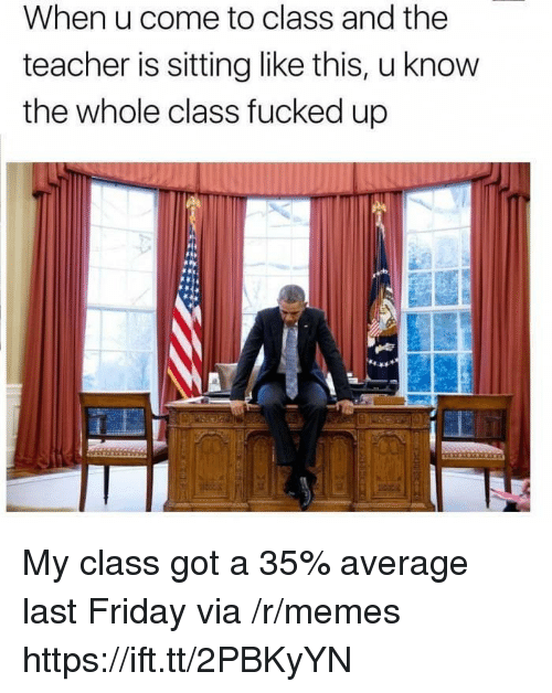 Friday, Memes, and Teacher: When u come to class and the  teacher is sitting like this, u know  the whole class fucked up My class got a 35% average last Friday via /r/memes https://ift.tt/2PBKyYN