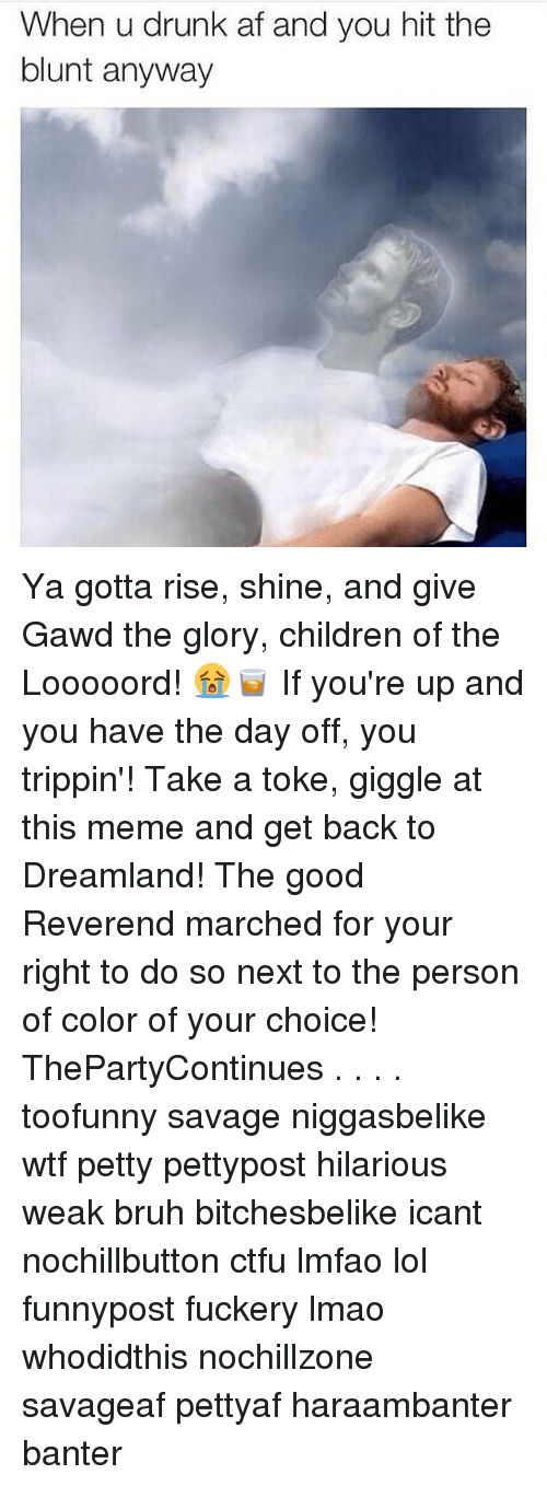 Af, Bruh, and Children: When u drunk af and you hit the  blunt anyway Ya gotta rise, shine, and give Gawd the glory, children of the Looooord! 😭🥃 If you're up and you have the day off, you trippin'! Take a toke, giggle at this meme and get back to Dreamland! The good Reverend marched for your right to do so next to the person of color of your choice! ThePartyContinues . . . . toofunny savage niggasbelike wtf petty pettypost hilarious weak bruh bitchesbelike icant nochillbutton ctfu lmfao lol funnypost fuckery lmao whodidthis nochillzone savageaf pettyaf haraambanter banter