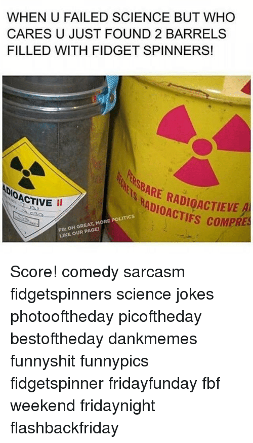 Memes, Politics, and Jokes: WHEN U FAILED SCIENCE BUT WHO  CARES U JUST FOUND 2 BARRELS  FILLED WITH FIDGET SPINNERS!  lunasBARE COMPRES  OACTIVE  FB: OH GREAT, MORE POLITICS  PAGE!  LIKE OUR Score! comedy sarcasm fidgetspinners science jokes photooftheday picoftheday bestoftheday dankmemes funnyshit funnypics fidgetspinner fridayfunday fbf weekend fridaynight flashbackfriday