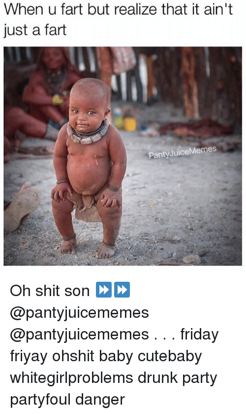 Drunk, Friday, and Memes: When u fart but realize that it ain't  just a fart  Panty JuiceMemes Oh shit son ⏩⏩ @pantyjuicememes @pantyjuicememes . . . friday friyay ohshit baby cutebaby whitegirlproblems drunk party partyfoul danger