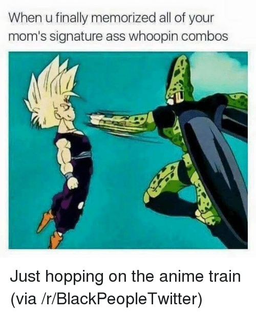 Anime, Ass, and Blackpeopletwitter: When u finally memorized all of your  mom's signature ass whoopin combos <p>Just hopping on the anime train (via /r/BlackPeopleTwitter)</p>