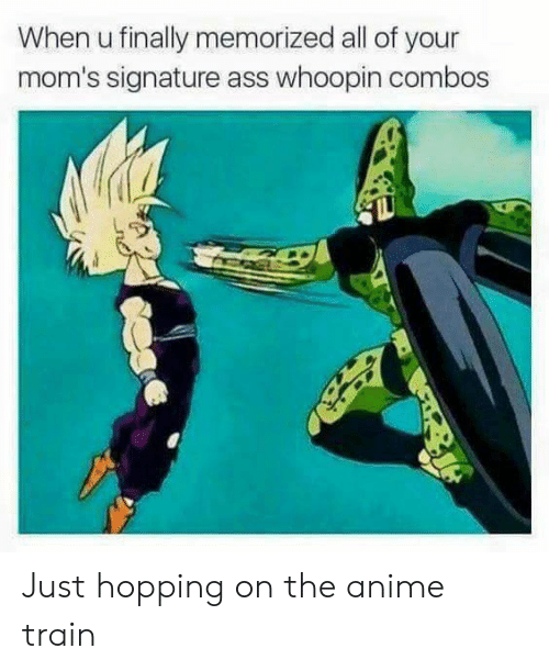 Anime, Ass, and Moms: When u finally memorized all of your  mom's signature ass whoopin combos Just hopping on the anime train