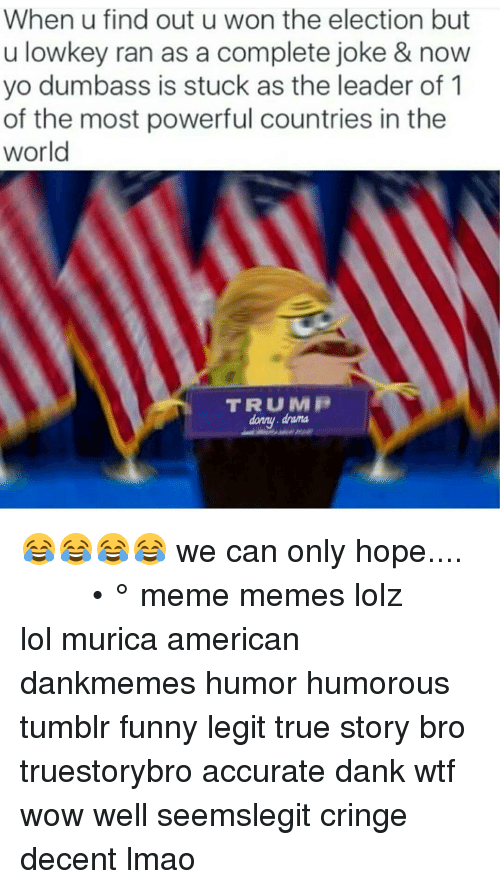 Lol, Memes, and True Story: When u find out u won the election but  u lowkey ran as a complete joke & now  yo dumbass is stuck as the leader of  of the most powerful countries in the  world  TRUMP  damy. drama 😂😂😂😂 we can only hope.... ♧ ◇ ♡ ♤ ■ □ ● ○ • ° meme memes lolz lol murica american dankmemes humor humorous tumblr funny legit true story bro truestorybro accurate dank wtf wow well seemslegit cringe decent lmao