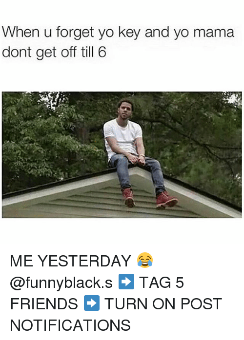 Friends, Yo, and Dank Memes: When u forget yo key and yo mama  dont get off till 6 ME YESTERDAY 😂 @funnyblack.s ➡️ TAG 5 FRIENDS ➡️ TURN ON POST NOTIFICATIONS