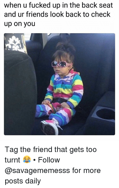 Friends, Memes, and Getting Turnt: when u fucked up in the back seat  and ur friends look back to check  up on you Tag the friend that gets too turnt 😂 • Follow @savagememesss for more posts daily