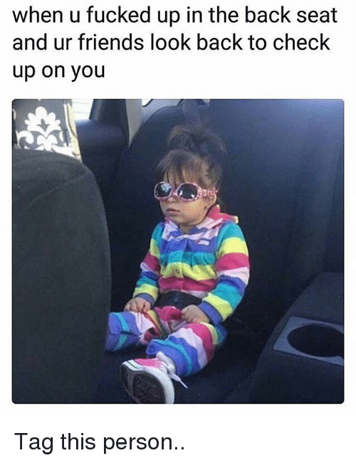 Friends, Memes, and Back: when u fucked up in the back seat  and ur friends look back to check  up on you Tag this person..
