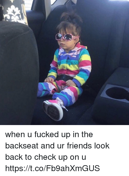 Friends, Funny, and Back: when u fucked up in the backseat and ur friends look back to check up on u https://t.co/Fb9ahXmGUS