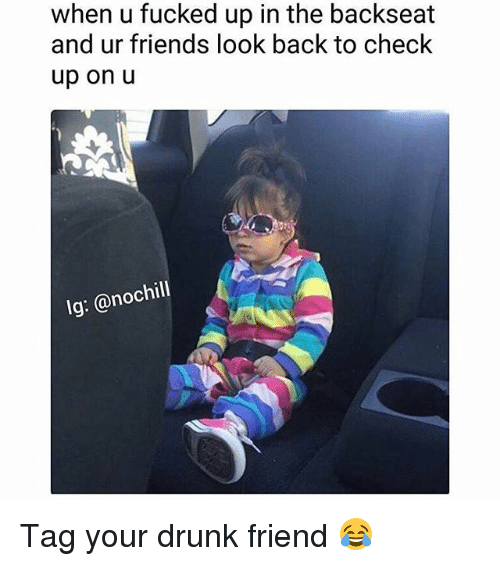Drunk, Friends, and Memes: when u fucked up in the backseat  and ur friends look back to check  up on u  lg: @nochill Tag your drunk friend 😂