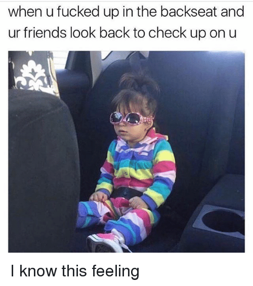 Friends, Memes, and Back: when u fucked up in the backseat and  ur friends look back to check up on u I know this feeling