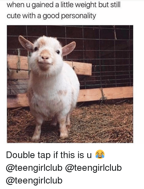 Cute, Girl, and Good: when u gained a little weight but still  cute with a good personality Double tap if this is u 😂 @teengirlclub @teengirlclub @teengirlclub