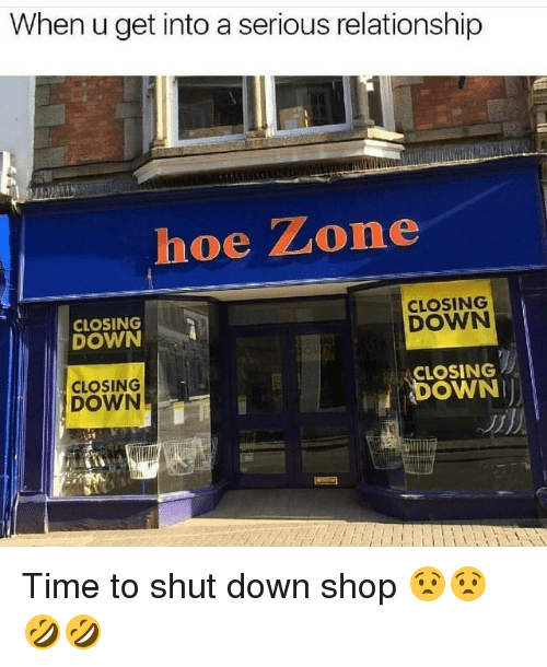 Funny, Hoe, and Time: When u get into a serious relationship  hoe Zone  CLOSING  DOWN  CLOSING  DOWN  CLOSING  CLOSING  DOWN  DOWN Time to shut down shop 😧😧🤣🤣
