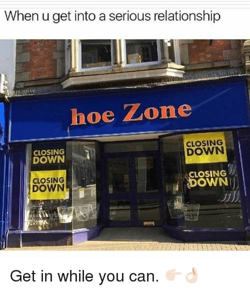 Hoe, Grindr, and Can: When u get into a serious relationship  hoe Zone  CLOSING  DOWN  CLOSING  DOWN  CLOSING  CLOSING  DOWN  DOWN Get in while you can. 👉🏻👌🏻