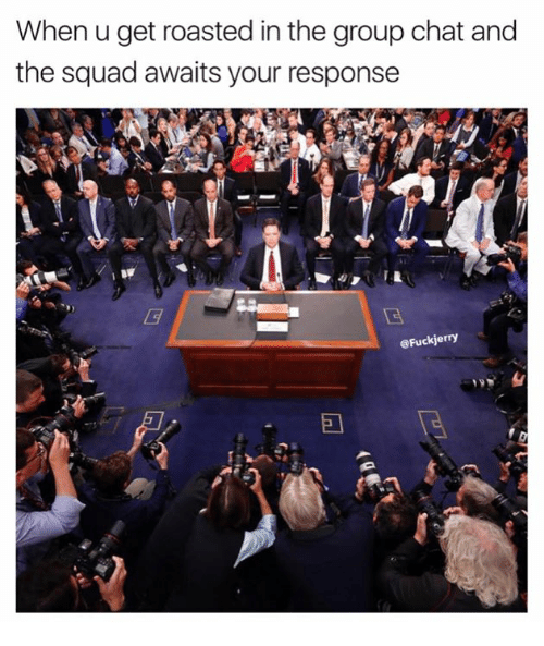 Group Chat, Squad, and Chat: When u get roasted in the group chat and  the squad awaits your response  @Fuckjerry
