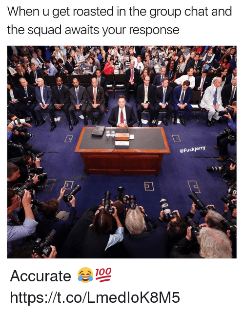 Group Chat, Memes, and Squad: When u get roasted in the group chat and  the squad awaits your response  @Fuck jerry Accurate 😂💯 https://t.co/LmedIoK8M5