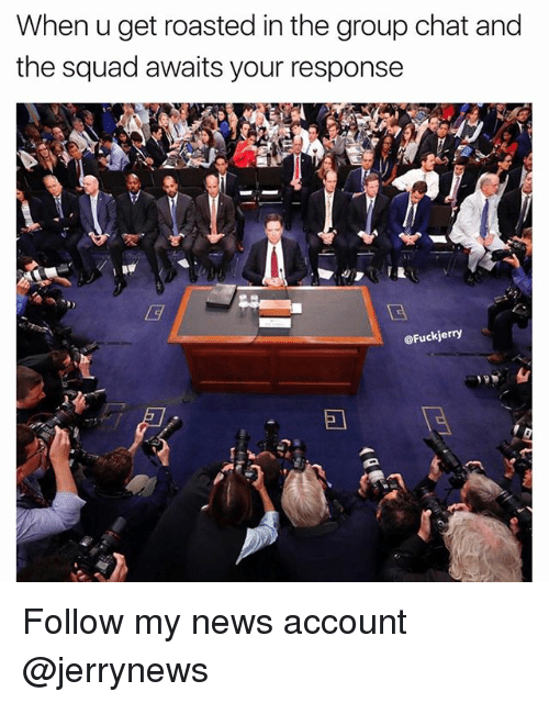 Funny, Group Chat, and News: When u get roasted in the group chat and  the squad awaits your response  @Fuckjerry Follow my news account @jerrynews