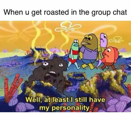Group Chat, Memes, and Chat: When u get roasted in the group chat  Well, at least I still have  my personality