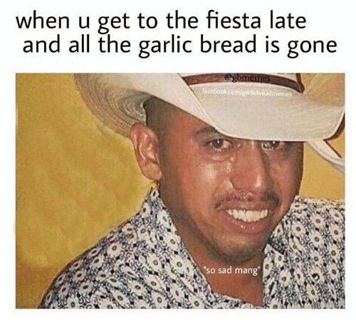 When U Get to the Fiesta Late and All the Garlic Bread Is