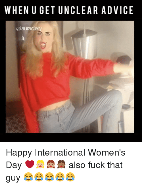 when u get unclear advice alauraclery happy international womens day 15822107 25 best fuck that guy memes whats this memes, and memes
