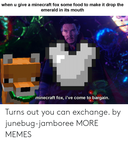 Dank, Food, and Memes: when u give a minecraft fox some food to make it drop the  emerald in its mouth  minecraft fox, I've come to bargain. Turns out you can exchange. by junebug-jamboree MORE MEMES