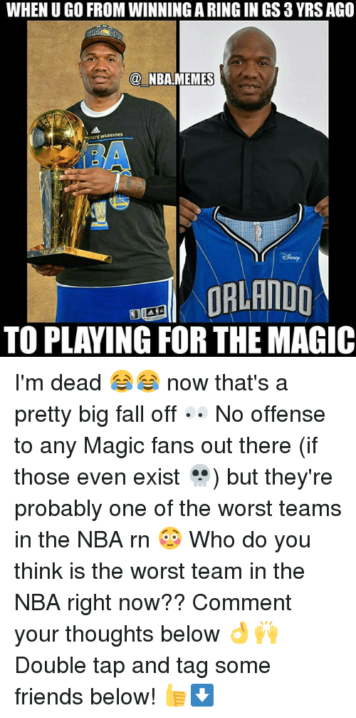 Fall, Friends, and Memes: WHEN U GO FROM WINNING A RING IN GS 3 YRS AGO  @ NBA.MEMES  STATE ARRIORS  EORLANDD  TO PLAYING FOR THE MAGIC I'm dead 😂😂 now that's a pretty big fall off 👀 No offense to any Magic fans out there (if those even exist 💀) but they're probably one of the worst teams in the NBA rn 😳 Who do you think is the worst team in the NBA right now?? Comment your thoughts below 👌🙌 Double tap and tag some friends below! 👍⬇