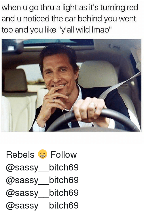 """Memes, Wild, and Sassy: when u go thru a light as it's turning red  and u noticed the car behind you went  too and you like """"y'all wild Imao"""" Rebels 😁 Follow @sassy__bitch69 @sassy__bitch69 @sassy__bitch69 @sassy__bitch69"""