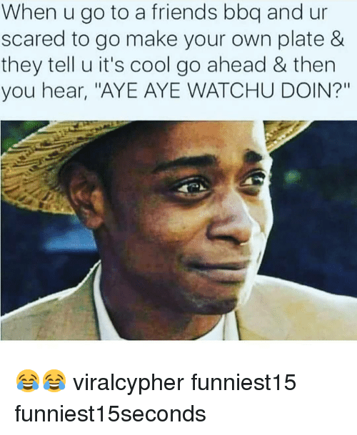 """Friends, Funny, and Cool: When u go to a friends bbq and ur  scared to go make your own plate &  they tell u it's cool go ahead & then  you hear, """"AYE AYE WATCHU DOIN?"""" 😂😂 viralcypher funniest15 funniest15seconds"""