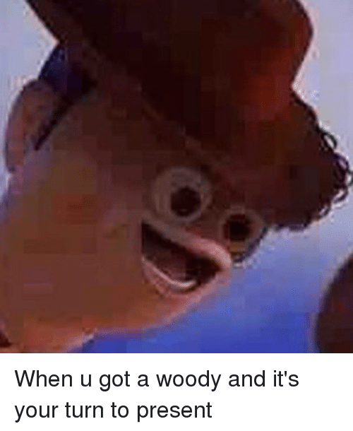 when u got a woody and its your turn to 3112077 when u got a woody and it's your turn to present dank meme on me me