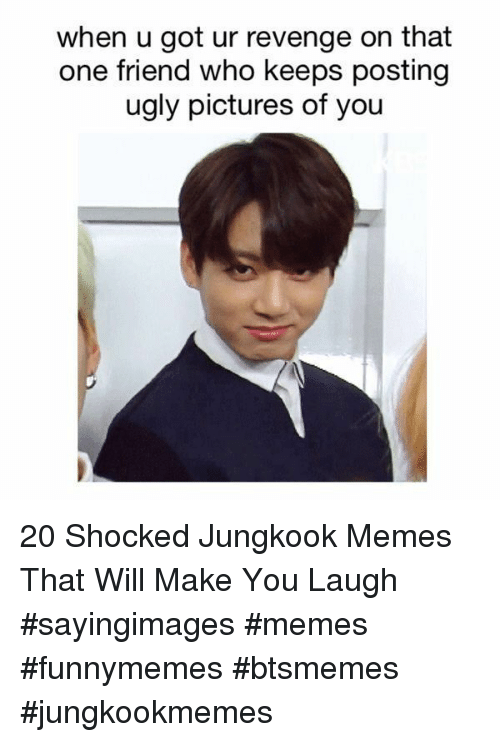Memes, Revenge, and Ugly: when u got ur revenge on that  one friend who keeps posting  ugly pictures of you 20 Shocked Jungkook Memes That Will Make You Laugh #sayingimages #memes #funnymemes #btsmemes #jungkookmemes