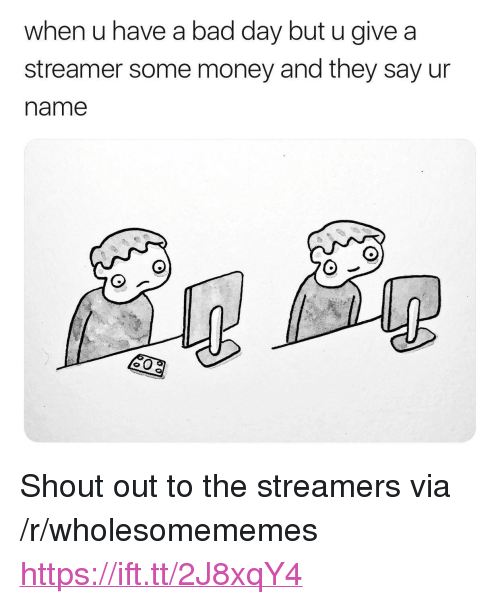 "Bad, Bad Day, and Money: when u have a bad day but u give a  streamer some money and they say ur  name <p>Shout out to the streamers via /r/wholesomememes <a href=""https://ift.tt/2J8xqY4"">https://ift.tt/2J8xqY4</a></p>"