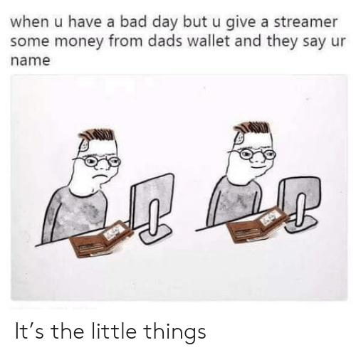 Bad, Bad Day, and Money: when u have a bad day but u give a streamer  some money from dads wallet and they say ur  name It's the little things
