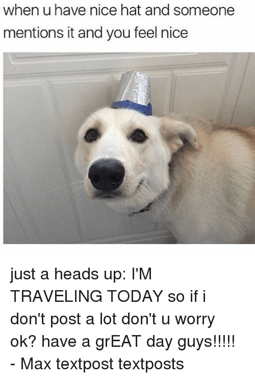 Memes, Today, and Nice: when u have nice hat and someone  mentions it and you feel nice just a heads up: I'M TRAVELING TODAY so if i don't post a lot don't u worry ok? have a grEAT day guys!!!!! - Max textpost textposts