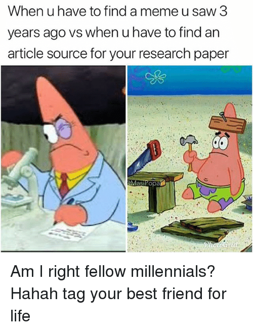 Best Friend, Funny, and Life: When u have to find a meme u saw 3  years ago vs when u have to find an  article source for your research paper  as Am I right fellow millennials? Hahah tag your best friend for life