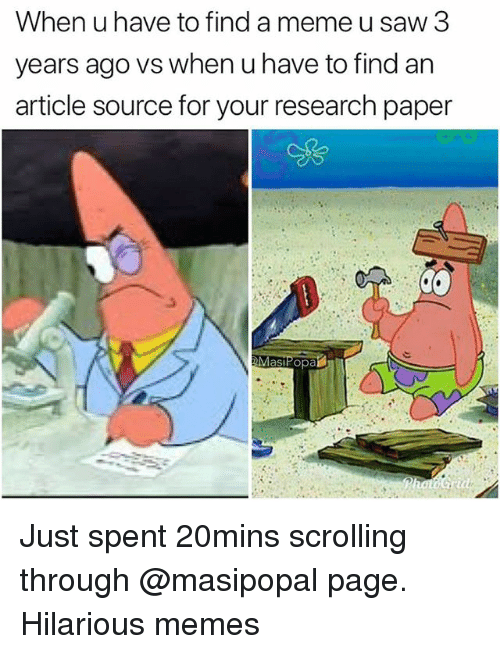 Funny, Meme, and Memes: When u have to find a meme u saw 3  years ago vs when u have to find an  article source for your research paper  as Just spent 20mins scrolling through @masipopal page. Hilarious memes