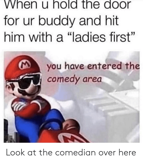 """Dank Memes, Comedy, and Him: When u hold the door  for ur buddy and hit  him with a """"ladies first""""  you have entered the  comedy area Look at the comedian over here"""