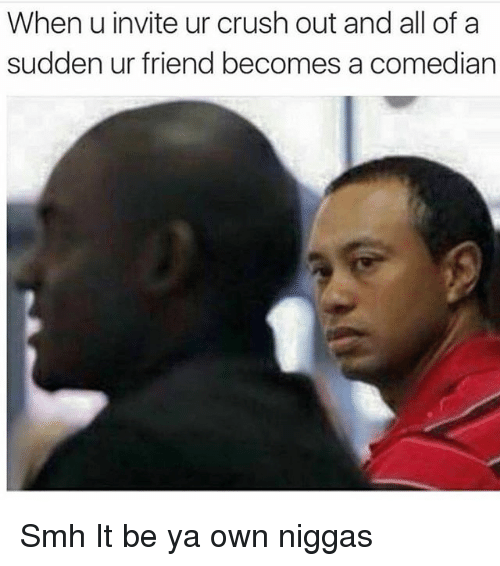 Crush, Funny, and Smh: When u invite ur crush out and all of a  sudden ur friend becomes a comedian Smh It be ya own niggas