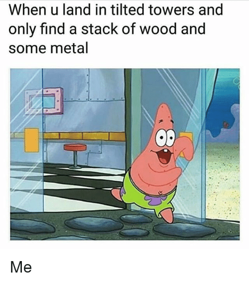 Memes, Metal, and 🤖: When u land in tilted towers and  only find a stack of wood and  some metal Me