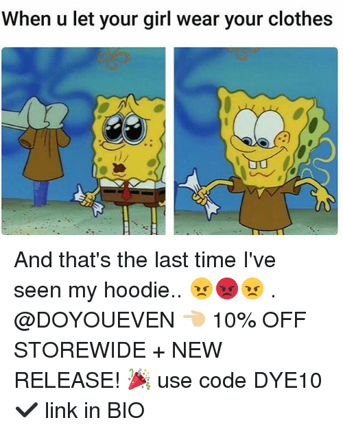 Clothes, Gym, and Girl: When u let your girl wear your clothes And that's the last time I've seen my hoodie.. 😠😡😠 . @DOYOUEVEN 👈🏼 10% OFF STOREWIDE + NEW RELEASE! 🎉 use code DYE10 ✔️ link in BIO