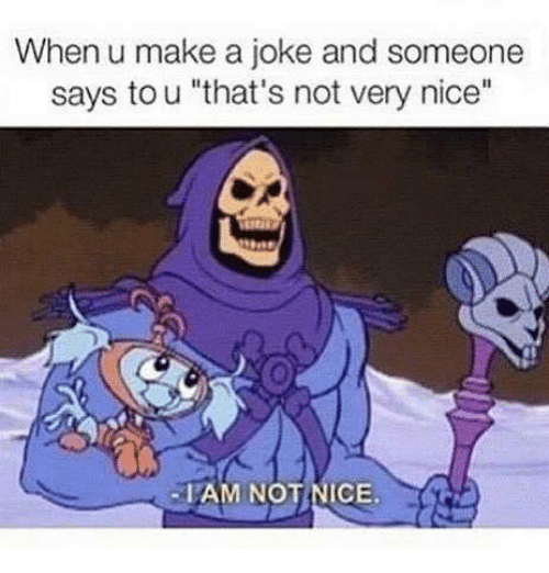 """Funny, Nice, and Make A: When u make a joke and someone  says to u """"that's not very nice""""  -IAM NOT NICE."""