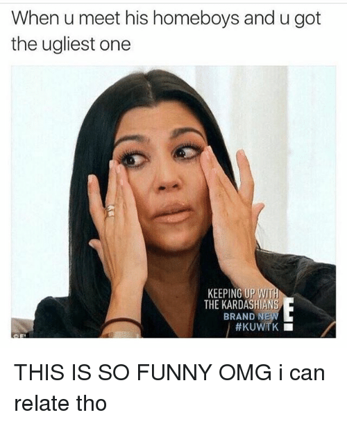 Funny, Kardashians, and Memes: When u meet his homeboys and u got  the ugliest one  KEEPING UP WIT  THE KARDASHIANS  BRAND N  ttKUWTK THIS IS SO FUNNY OMG i can relate tho